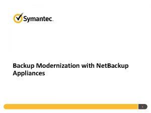 Backup Modernization with Net Backup Appliances 1 Backup