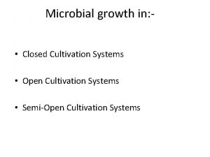 Microbial growth in Closed Cultivation Systems Open Cultivation