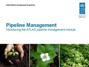United Nations Development Programme Pipeline Management Introducing the