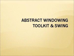 ABSTRACT WINDOWING TOOLKIT SWING PEMBAHASAN Abstract Windowing Toolkit