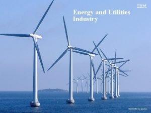 Energy and Utilities Industry 2010 IBM Corporation Smart