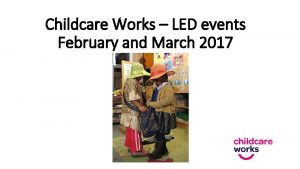 Childcare Works LED events February and March 2017