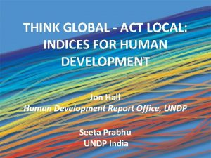 THINK GLOBAL ACT LOCAL INDICES FOR HUMAN DEVELOPMENT