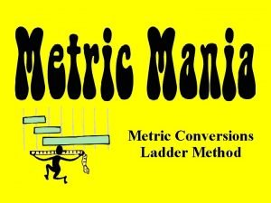 Metric Conversions Ladder Method Ladder Method of Converting