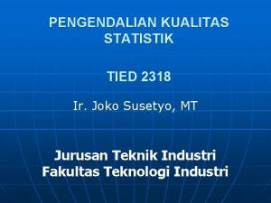 PENGENDALIAN KUALITAS STATISTIK TIED 2318 Ir Joko Susetyo