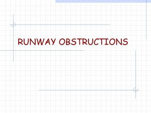 RUNWAY OBSTRUCTIONS Runway Obstructions w Need to provide
