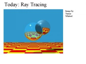 Today Ray Tracing Image by Turner Whitted Ray