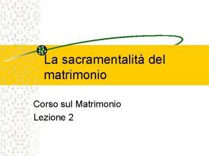 La sacramentalit del matrimonio Corso sul Matrimonio Lezione