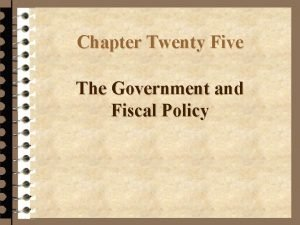 Chapter Twenty Five The Government and Fiscal Policy