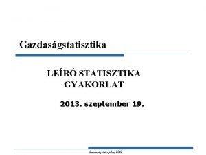 Gazdasgstatisztika LER STATISZTIKA GYAKORLAT 2013 szeptember 19 Gazdasgstatisztika