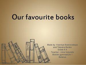 Our favourite books Made by Kseniya Sosnovskaya and