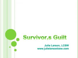 Julie Larson LCSW www julielarsonlcsw com SURVIVORS GUILT