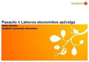 Pasaulio ir Lietuvos ekonomikos apvalga Nerijus Maiulis Swedbank