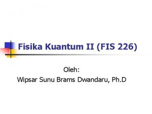 Fisika Kuantum II FIS 226 Oleh Wipsar Sunu