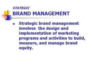 STATEGIC BRAND MANAGEMENT n Strategic brand management involves