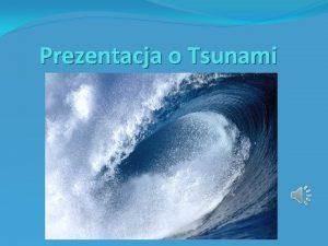 Prezentacja o Tsunami Tsunami fala oceaniczna wywoana podwodnym