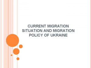 CURRENT MIGRATION SITUATION AND MIGRATION POLICY OF UKRAINE