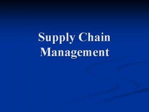 Supply Chain Management Supply Chain Management n Supply