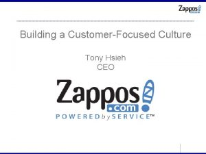 Building a CustomerFocused Culture Tony Hsieh CEO Zappos