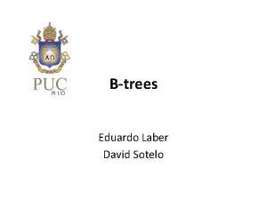 Btrees Eduardo Laber David Sotelo What are Btrees