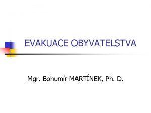 EVAKUACE OBYVATELSTVA Mgr Bohumr MARTNEK Ph D Obsah