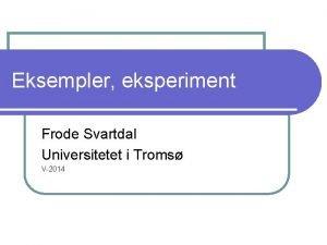 Eksempler eksperiment Frode Svartdal Universitetet i Troms V2014