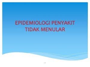 EPIDEMIOLOGI PENYAKIT TIDAK MENULAR 1 BEBERAPA PENGERTIAN PTM