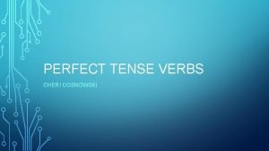 PERFECT TENSE VERBS CHERI COSNOWSKI TENSES FOR PERFECT