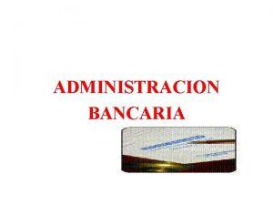 ADMINISTRACION BANCARIA FUNCIONES GENERALES OBTENER PROCESAR Y ADMINISTRAR