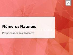 Nmeros Naturais Propriedades dos Divisores NMEROS NATURAIS Propriedades