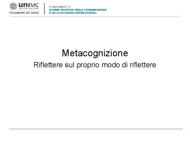 Metacognizione Riflettere sul proprio modo di riflettere Metacognizione