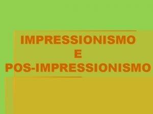 IMPRESSIONISMO E POSIMPRESSIONISMO O Impressionismo foi um movimento