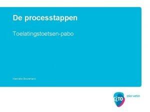 De processtappen Toelatingstoetsenpabo Hanneke Bouwmans Onderwerpen Aanmelding Voorbereiding