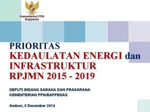 Kementerian PPN Bappenas PRIORITAS KEDAULATAN ENERGI dan INFRASTRUKTUR