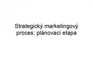 Strategick marketingov proces plnovac etapa Plnovac etapa zahrnuje