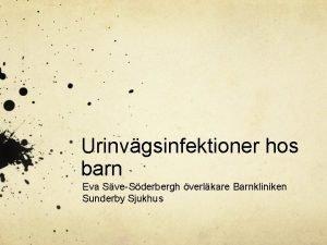 Urinvgsinfektioner hos barn Eva SveSderbergh verlkare Barnkliniken Sunderby
