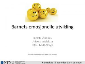 Barnets emosjonelle utvikling Kjersti Sandnes Universitetslektor RKBU MidtNorge