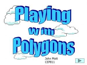 John Mott CEP 811 These are polygons These