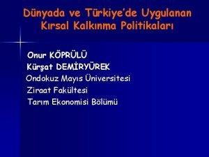 Dnyada ve Trkiyede Uygulanan Krsal Kalknma Politikalar Onur