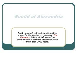 Euclid of Alexandria Euclid was a Greek mathematician