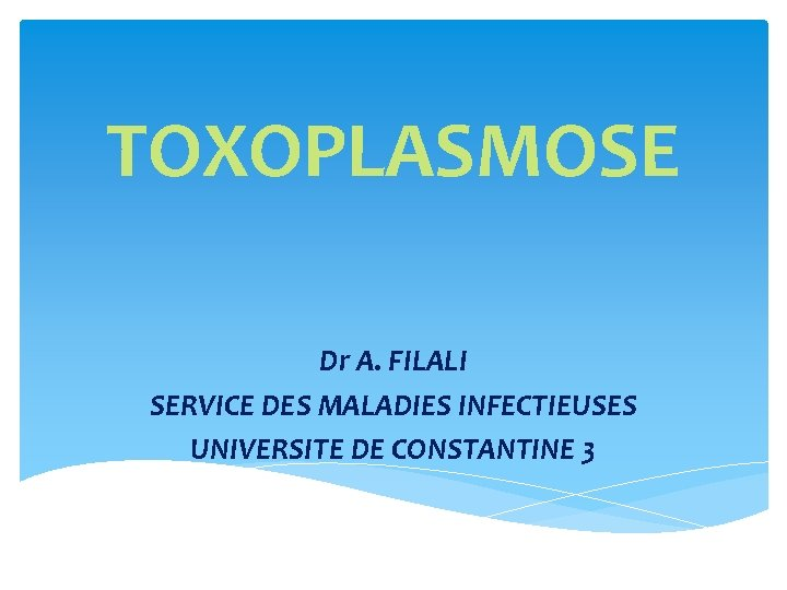 TOXOPLASMOSE Dr A FILALI SERVICE DES MALADIES INFECTIEUSES