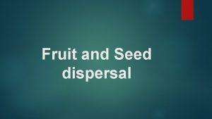 Fruit and Seed dispersal Fruit and Seed dispersal