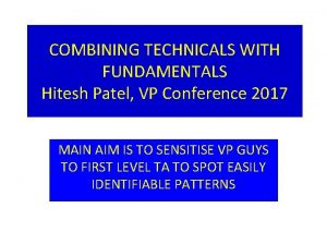 COMBINING TECHNICALS WITH FUNDAMENTALS Hitesh Patel VP Conference