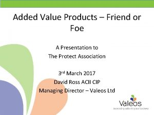 Added Value Products Friend or Foe A Presentation
