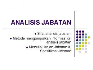 ANALISIS JABATAN Sifat analisis jabatan l Metode mengumpulkan