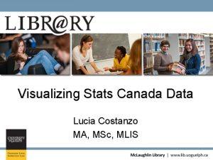 Visualizing Stats Canada Data Lucia Costanzo MA MSc
