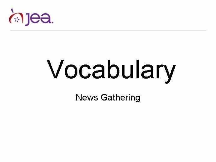 Vocabulary News Gathering News Judgment News Gathering news