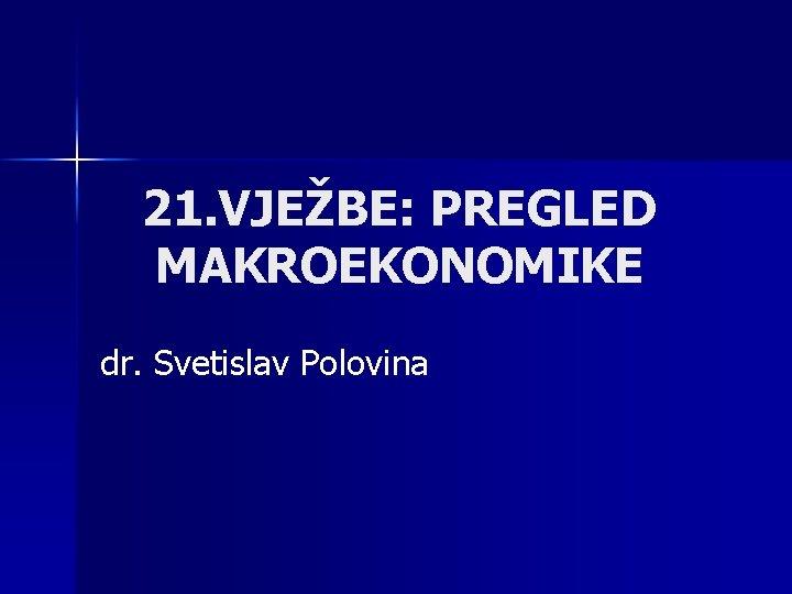21 VJEBE PREGLED MAKROEKONOMIKE dr Svetislav Polovina VIESTRUKI