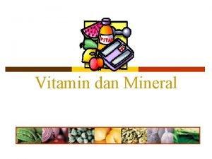 Vitamin dan Mineral p Vitamin dan mineral mempunyai