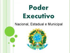 Poder Executivo Nacional Estadual e Municipal Poder Executivo